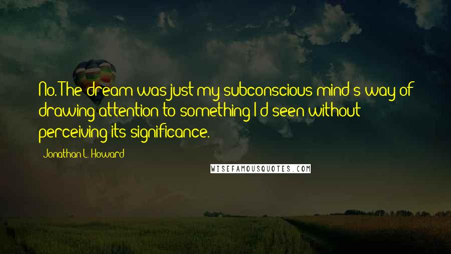 Jonathan L. Howard quotes: No. The dream was just my subconscious mind's way of drawing attention to something I'd seen without perceiving its significance.