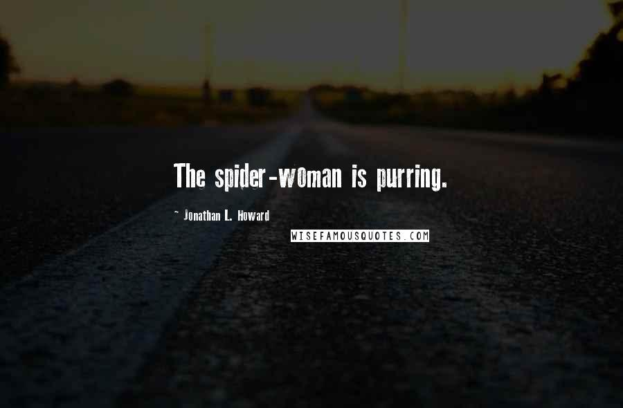 Jonathan L. Howard quotes: The spider-woman is purring.
