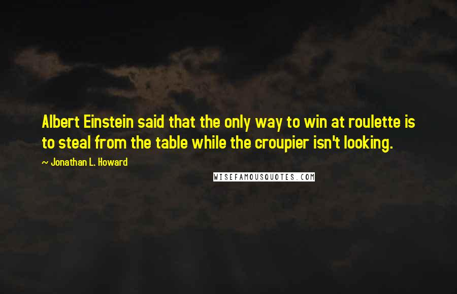Jonathan L. Howard quotes: Albert Einstein said that the only way to win at roulette is to steal from the table while the croupier isn't looking.