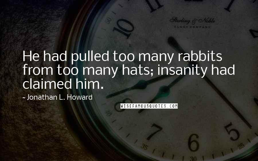 Jonathan L. Howard quotes: He had pulled too many rabbits from too many hats; insanity had claimed him.