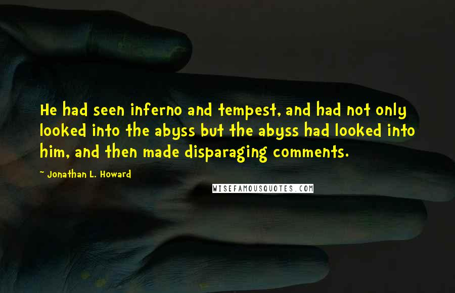 Jonathan L. Howard quotes: He had seen inferno and tempest, and had not only looked into the abyss but the abyss had looked into him, and then made disparaging comments.