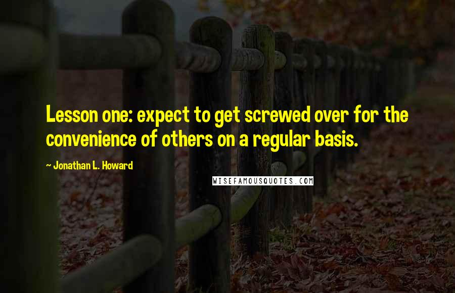 Jonathan L. Howard quotes: Lesson one: expect to get screwed over for the convenience of others on a regular basis.