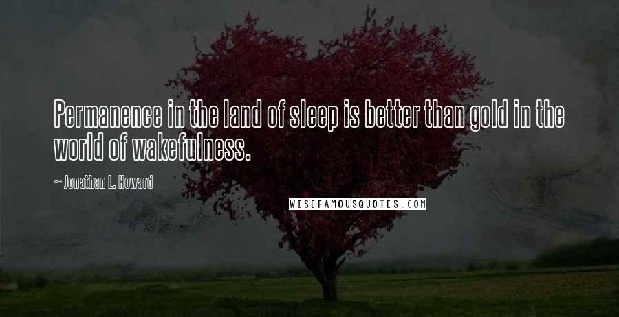 Jonathan L. Howard quotes: Permanence in the land of sleep is better than gold in the world of wakefulness.
