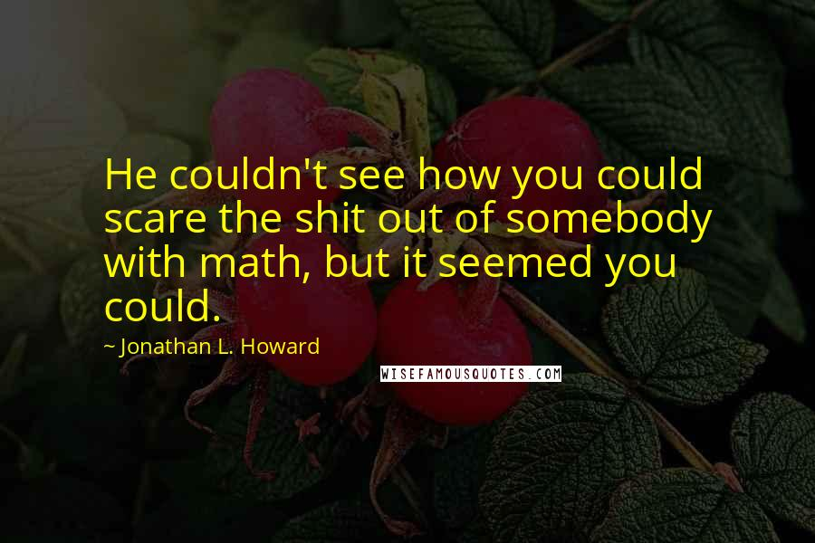 Jonathan L. Howard quotes: He couldn't see how you could scare the shit out of somebody with math, but it seemed you could.