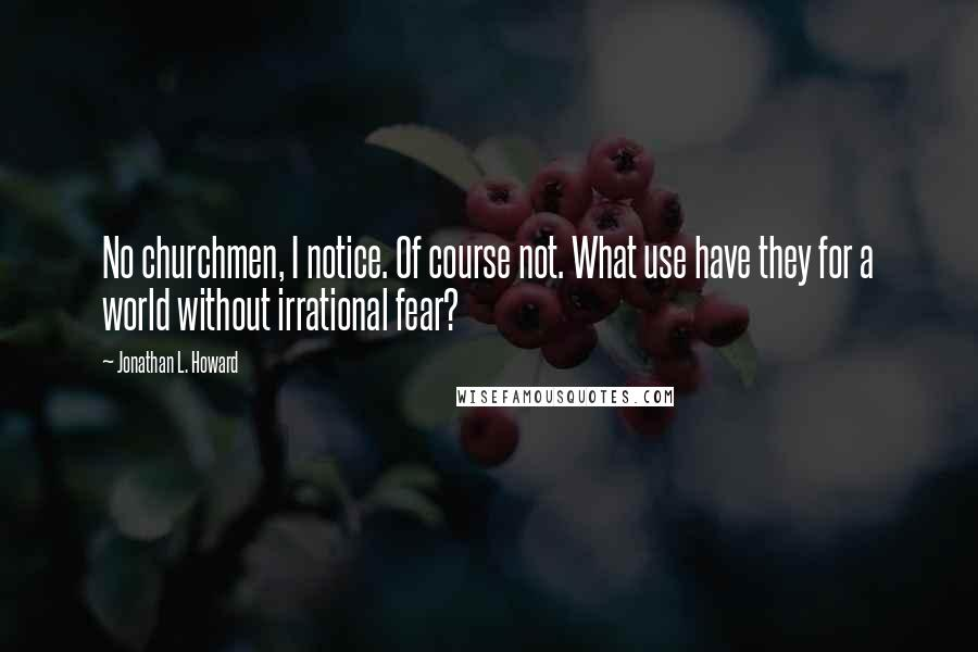 Jonathan L. Howard quotes: No churchmen, I notice. Of course not. What use have they for a world without irrational fear?