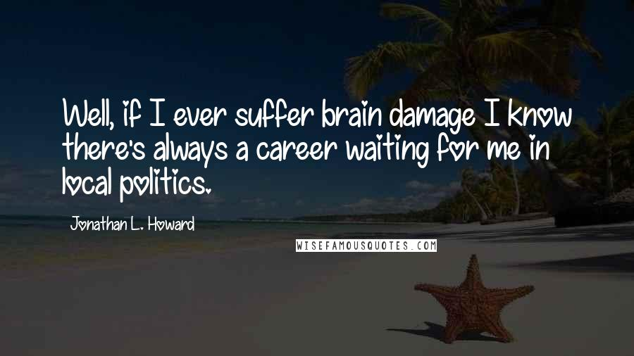Jonathan L. Howard quotes: Well, if I ever suffer brain damage I know there's always a career waiting for me in local politics.
