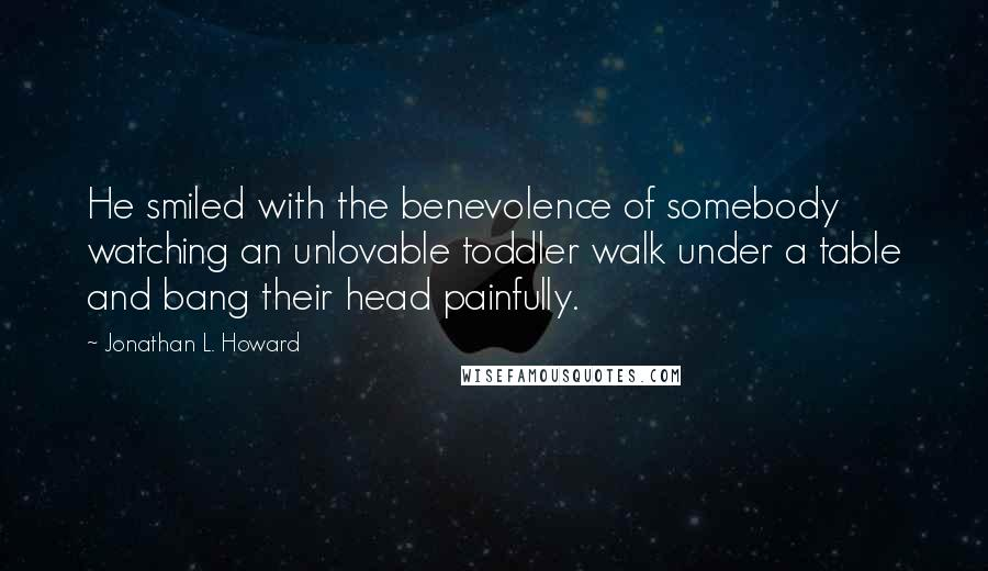 Jonathan L. Howard quotes: He smiled with the benevolence of somebody watching an unlovable toddler walk under a table and bang their head painfully.
