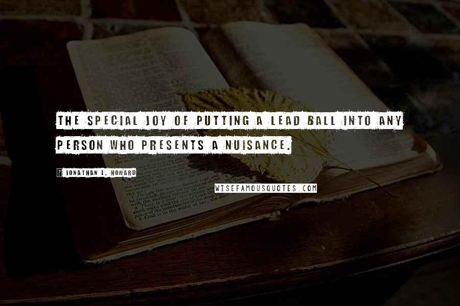 Jonathan L. Howard quotes: The special joy of putting a lead ball into any person who presents a nuisance.