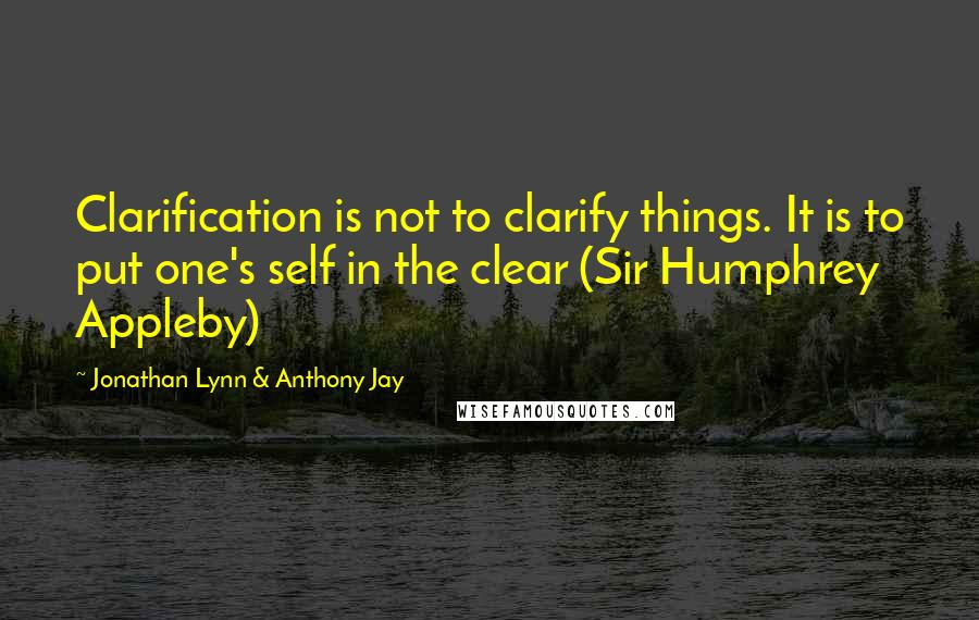 Jonathan Lynn & Anthony Jay quotes: Clarification is not to clarify things. It is to put one's self in the clear (Sir Humphrey Appleby)