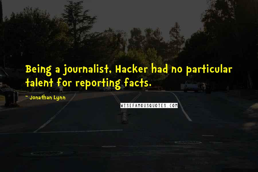 Jonathan Lynn quotes: Being a journalist, Hacker had no particular talent for reporting facts.