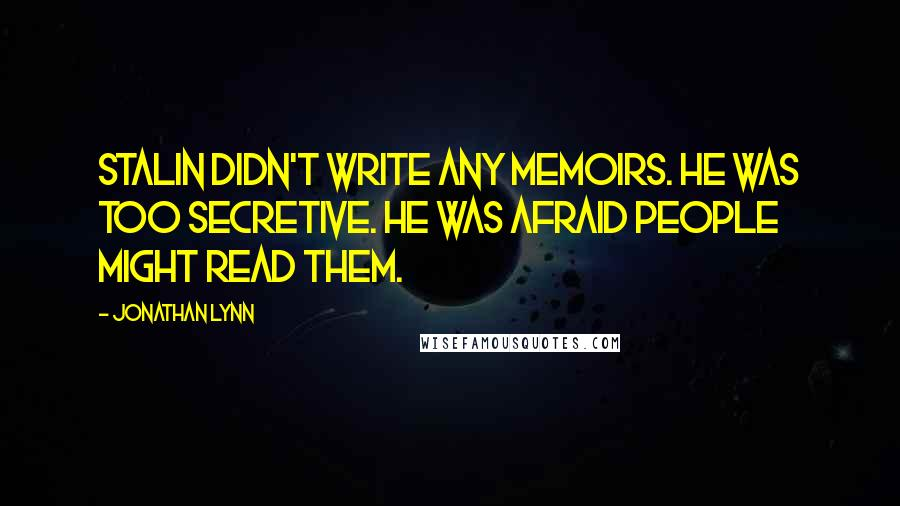 Jonathan Lynn quotes: Stalin didn't write any memoirs. He was too secretive. He was afraid people might read them.