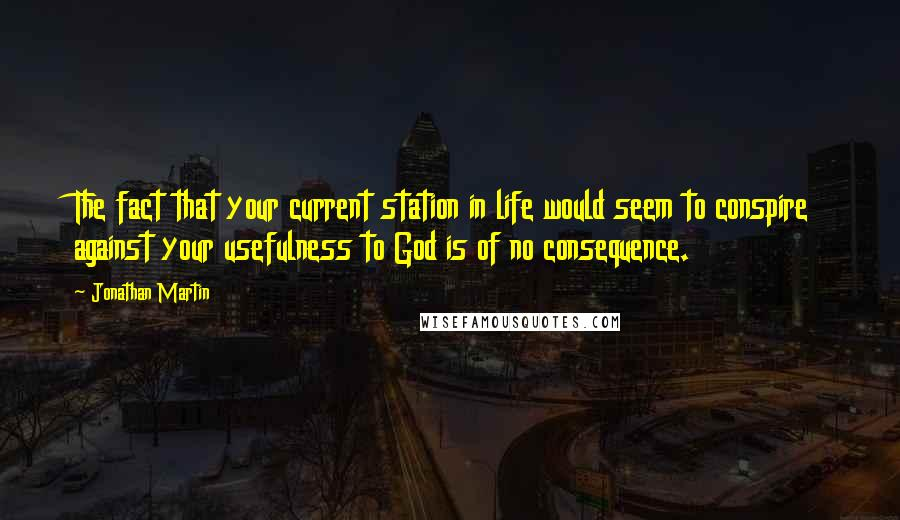 Jonathan Martin quotes: The fact that your current station in life would seem to conspire against your usefulness to God is of no consequence.