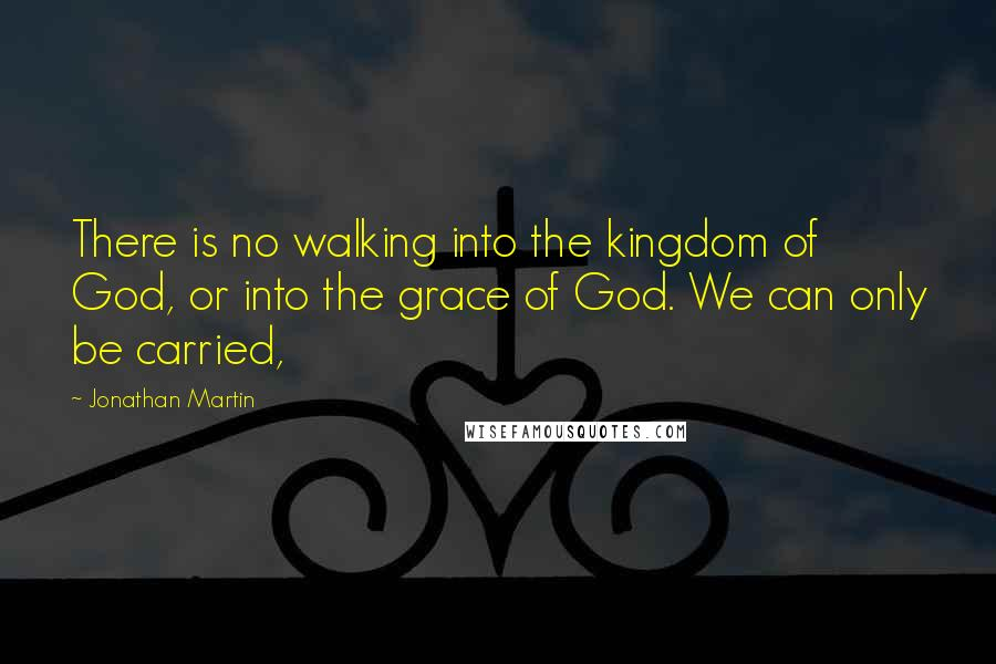 Jonathan Martin quotes: There is no walking into the kingdom of God, or into the grace of God. We can only be carried,
