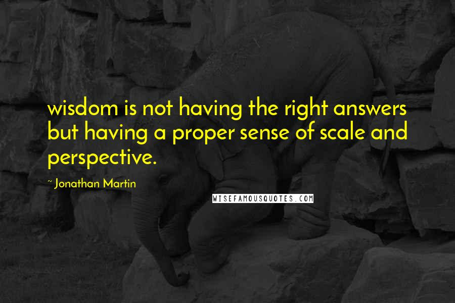 Jonathan Martin quotes: wisdom is not having the right answers but having a proper sense of scale and perspective.