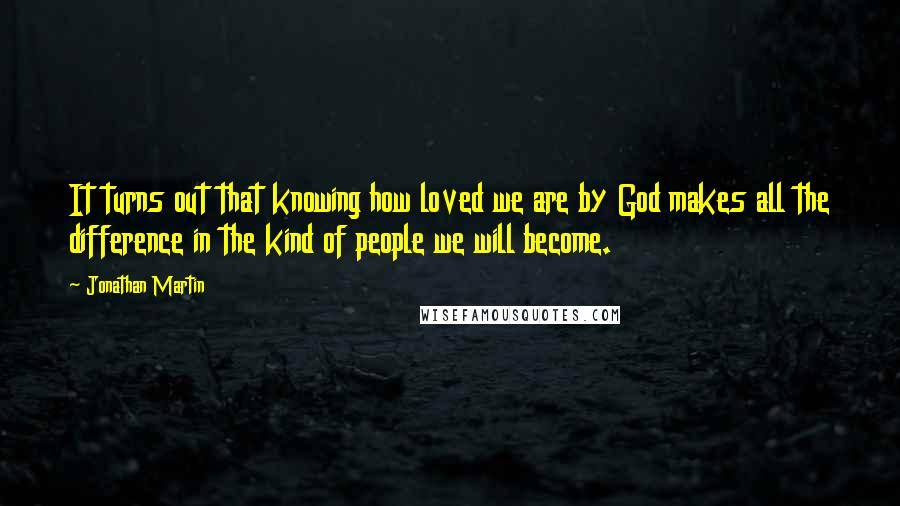 Jonathan Martin quotes: It turns out that knowing how loved we are by God makes all the difference in the kind of people we will become.
