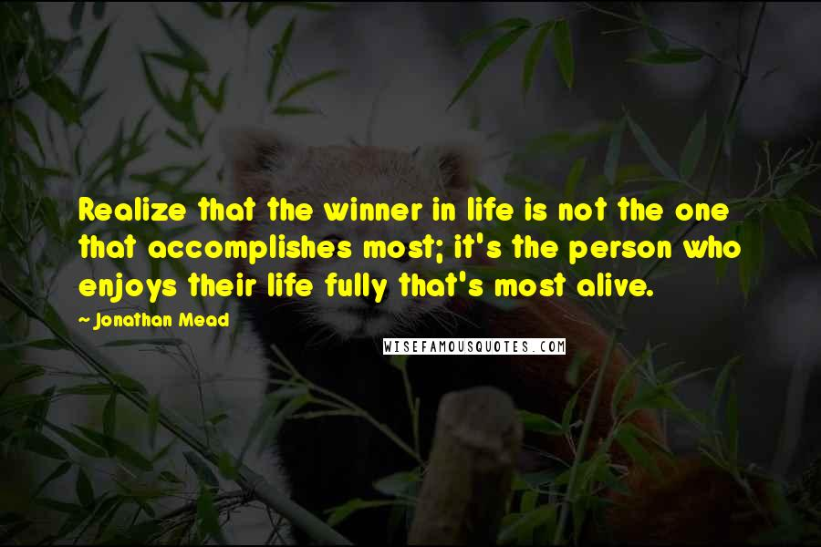 Jonathan Mead quotes: Realize that the winner in life is not the one that accomplishes most; it's the person who enjoys their life fully that's most alive.