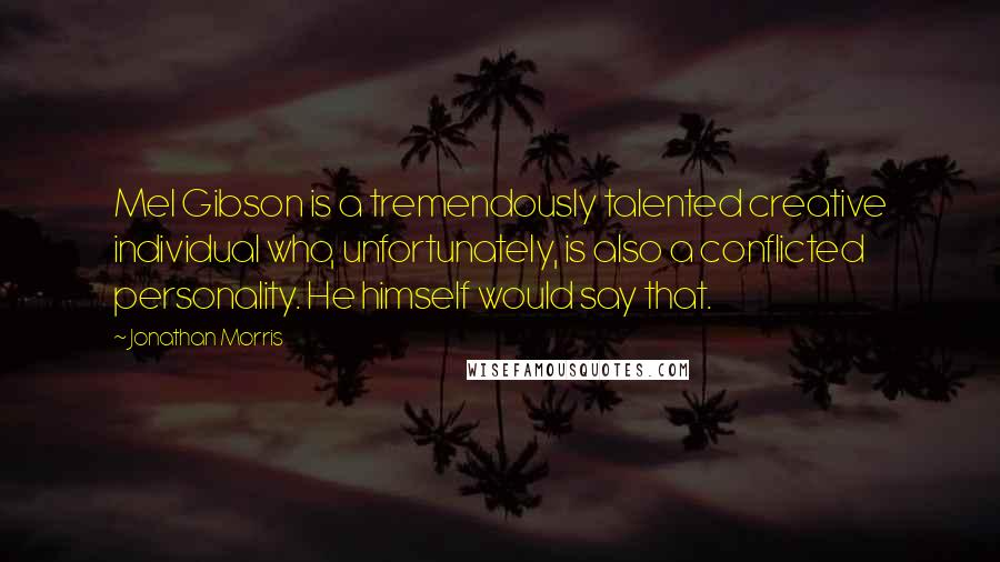 Jonathan Morris quotes: Mel Gibson is a tremendously talented creative individual who, unfortunately, is also a conflicted personality. He himself would say that.