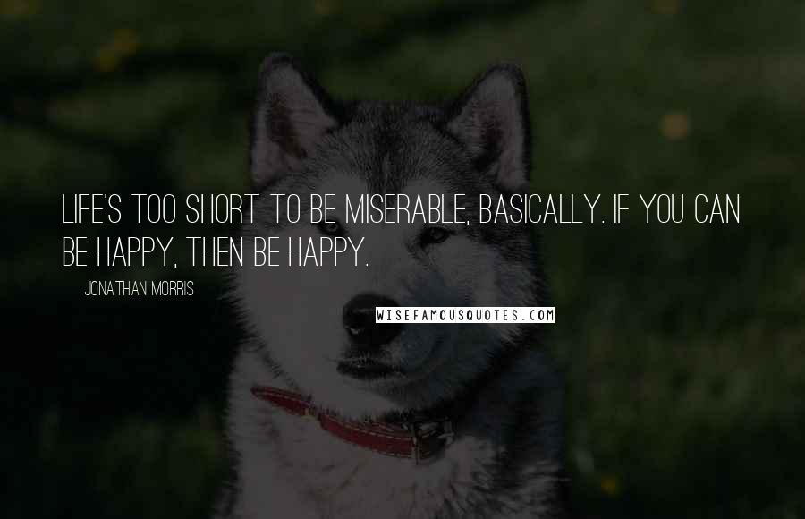 Jonathan Morris quotes: Life's too short to be miserable, basically. If you can be happy, then be happy.