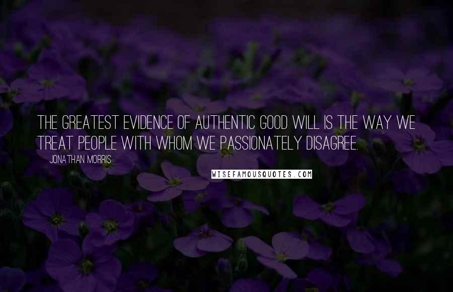 Jonathan Morris quotes: The greatest evidence of authentic good will is the way we treat people with whom we passionately disagree.