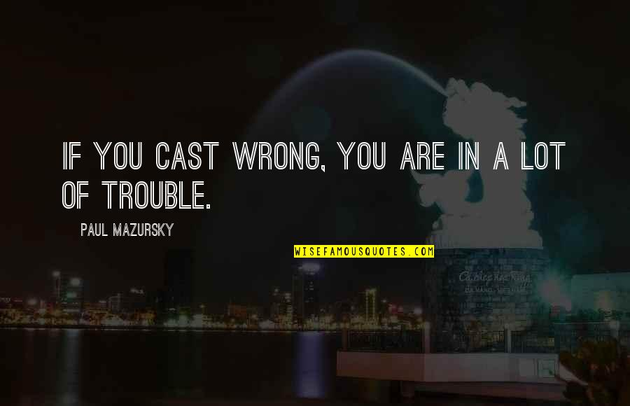 Jonathan Ogden Quotes By Paul Mazursky: If you cast wrong, you are in a