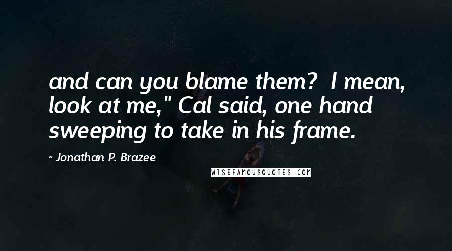 """Jonathan P. Brazee quotes: and can you blame them? I mean, look at me,"""" Cal said, one hand sweeping to take in his frame."""