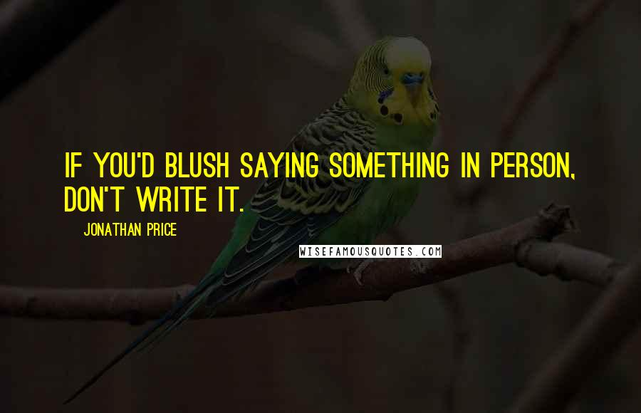 Jonathan Price quotes: If you'd blush saying something in person, don't write it.
