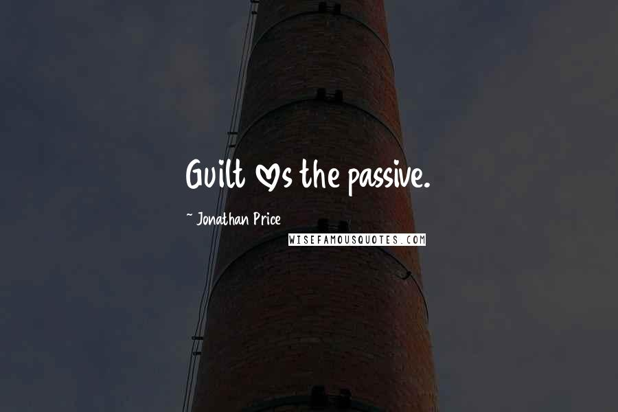 Jonathan Price quotes: Guilt loves the passive.
