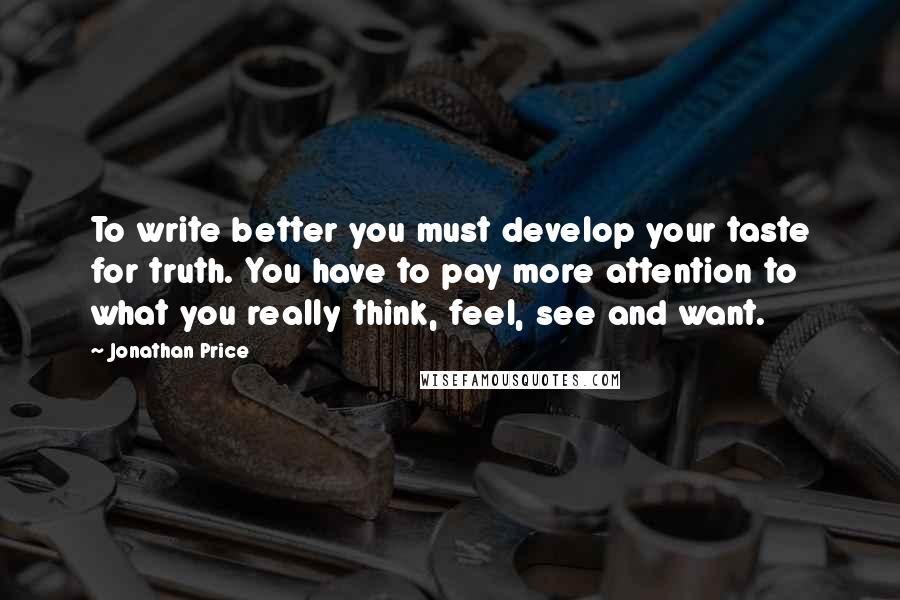 Jonathan Price quotes: To write better you must develop your taste for truth. You have to pay more attention to what you really think, feel, see and want.