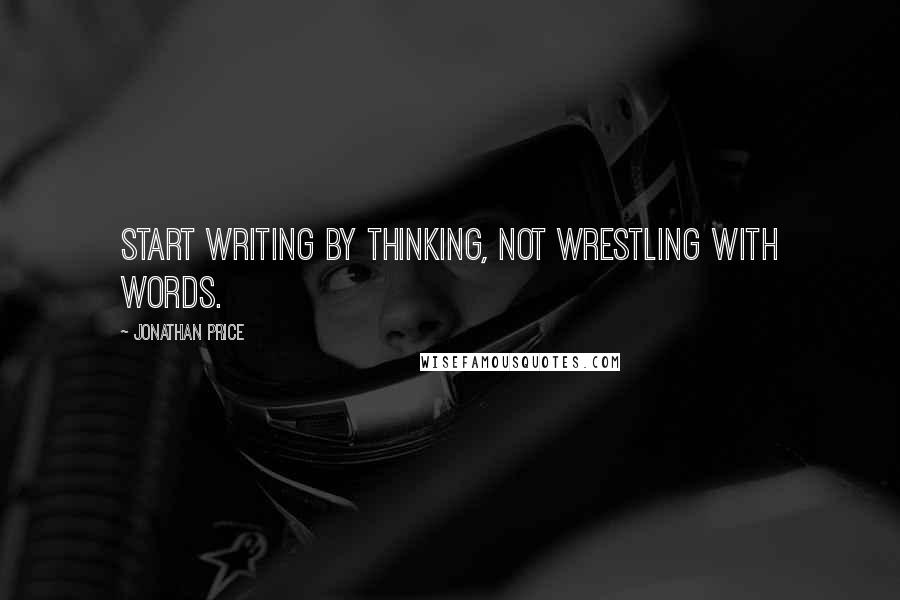 Jonathan Price quotes: Start writing by thinking, not wrestling with words.
