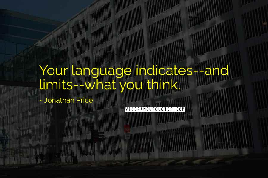 Jonathan Price quotes: Your language indicates--and limits--what you think.