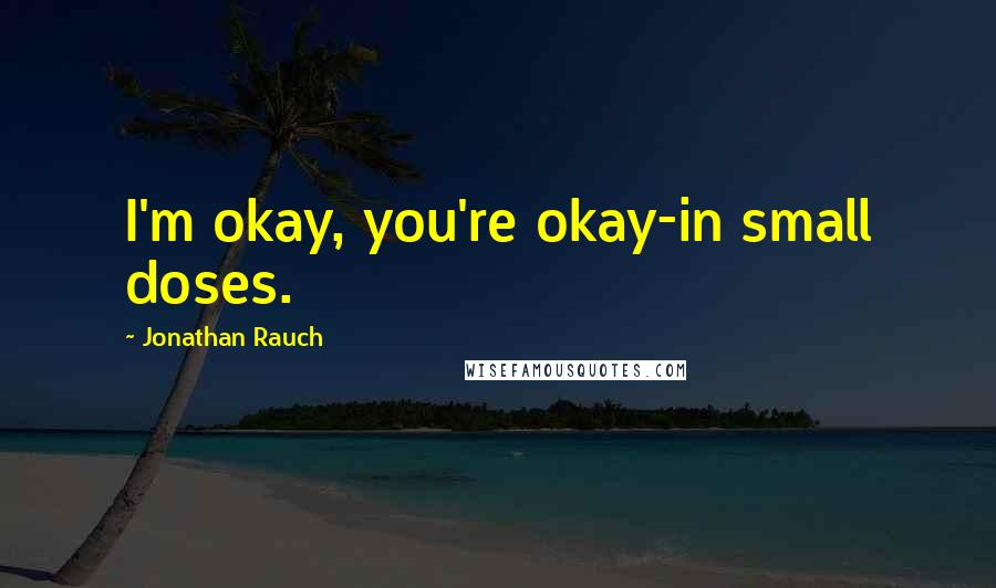 Jonathan Rauch quotes: I'm okay, you're okay-in small doses.