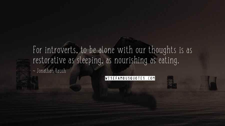 Jonathan Rauch quotes: For introverts, to be alone with our thoughts is as restorative as sleeping, as nourishing as eating.