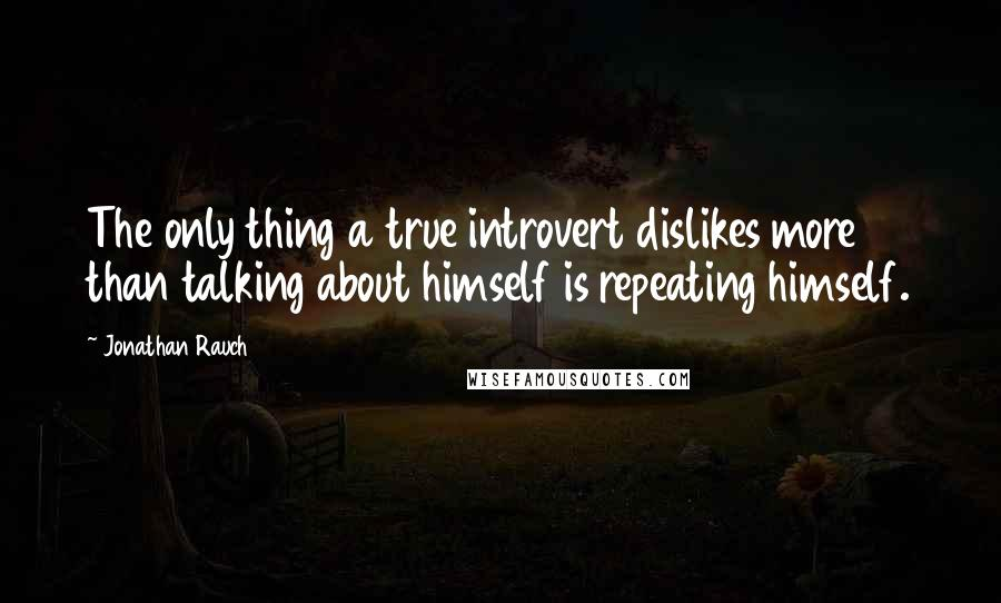 Jonathan Rauch quotes: The only thing a true introvert dislikes more than talking about himself is repeating himself.