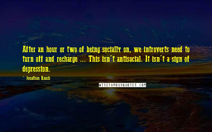 Jonathan Rauch quotes: After an hour or two of being socially on, we introverts need to turn off and recharge ... This isn't antisocial. It isn't a sign of depression.