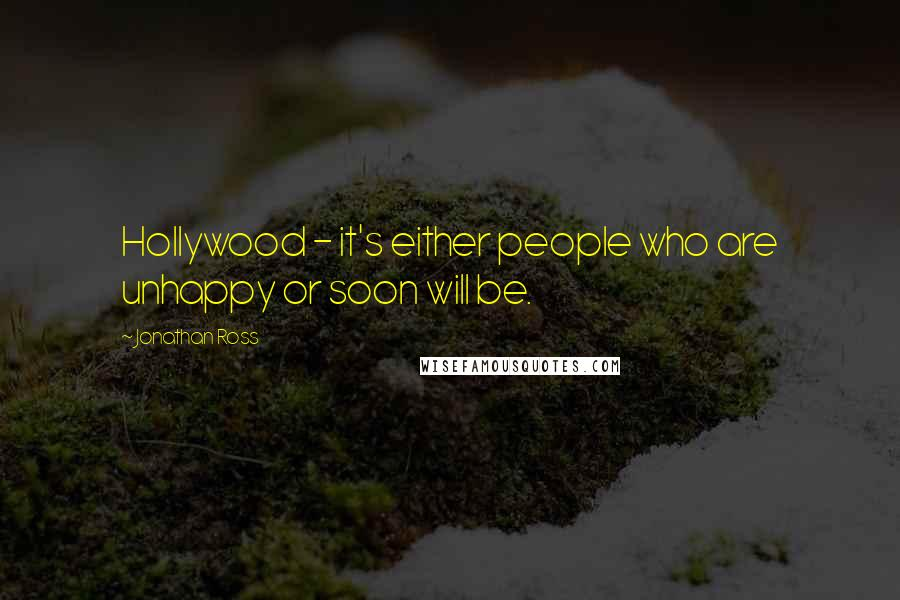 Jonathan Ross quotes: Hollywood - it's either people who are unhappy or soon will be.
