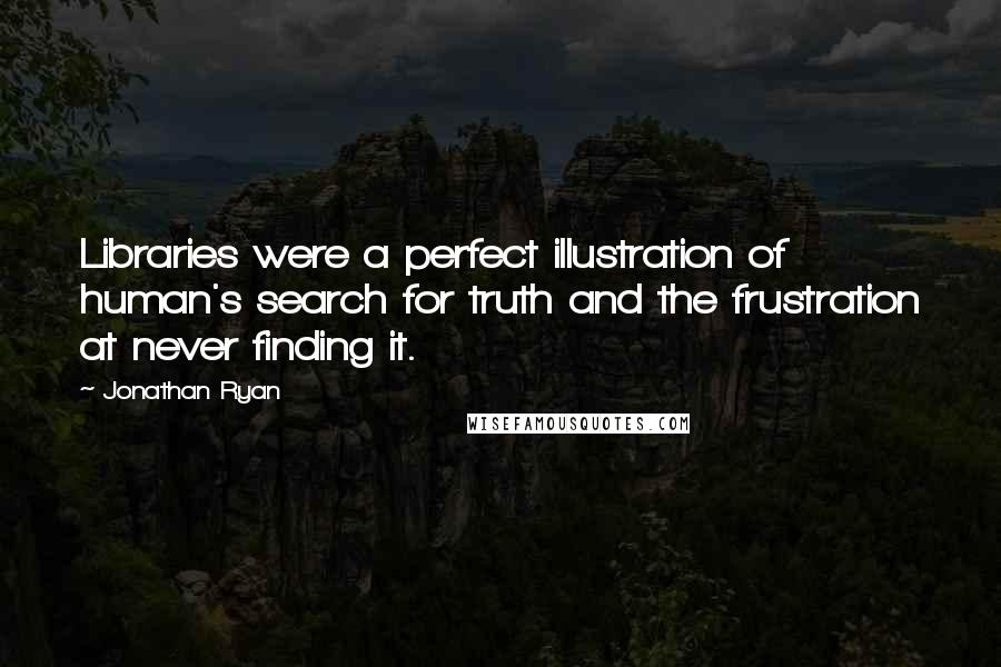 Jonathan Ryan quotes: Libraries were a perfect illustration of human's search for truth and the frustration at never finding it.