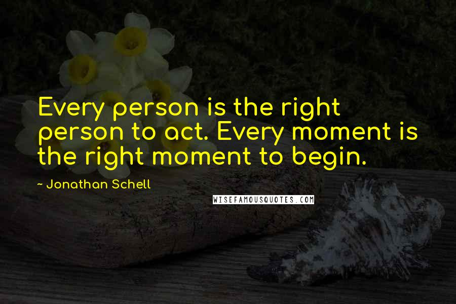 Jonathan Schell quotes: Every person is the right person to act. Every moment is the right moment to begin.