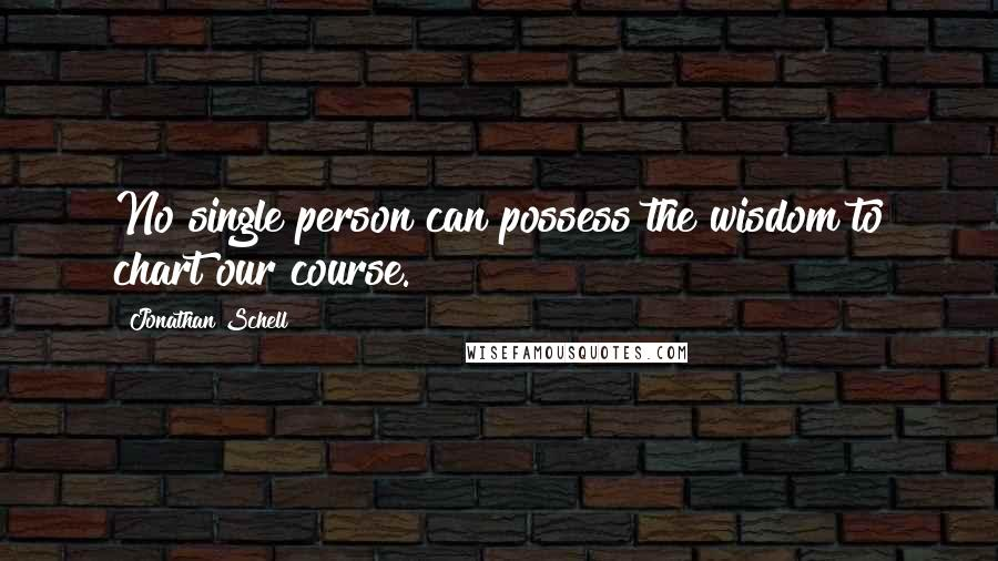 Jonathan Schell quotes: No single person can possess the wisdom to chart our course.