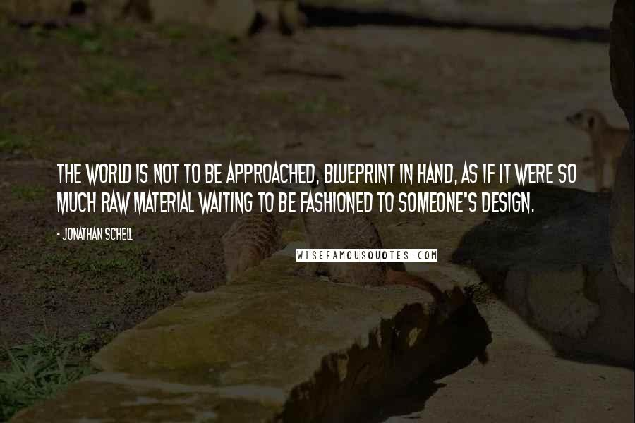 Jonathan Schell quotes: The world is not to be approached, blueprint in hand, as if it were so much raw material waiting to be fashioned to someone's design.