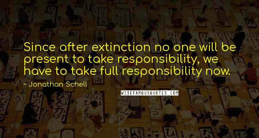 Jonathan Schell quotes: Since after extinction no one will be present to take responsibility, we have to take full responsibility now.