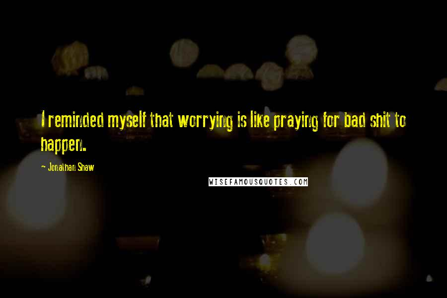 Jonathan Shaw quotes: I reminded myself that worrying is like praying for bad shit to happen.
