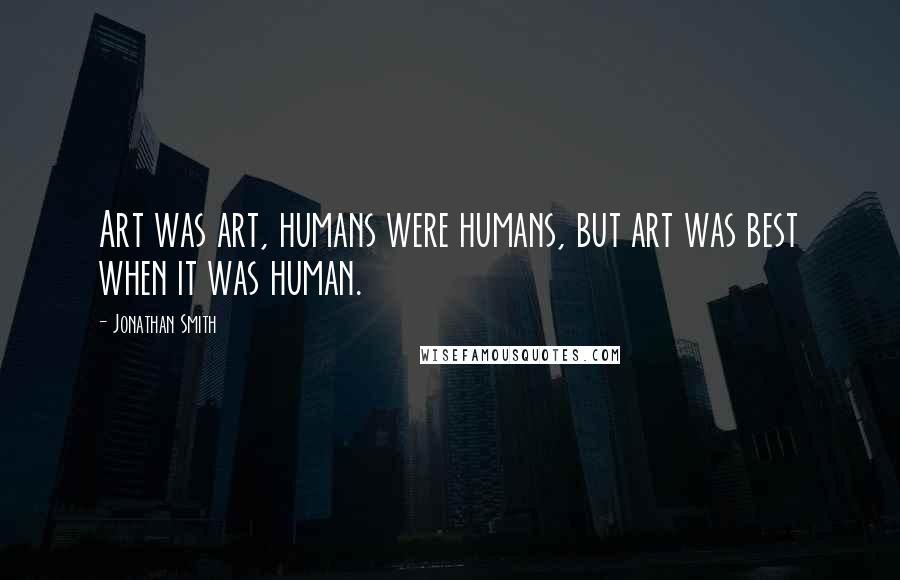 Jonathan Smith quotes: Art was art, humans were humans, but art was best when it was human.