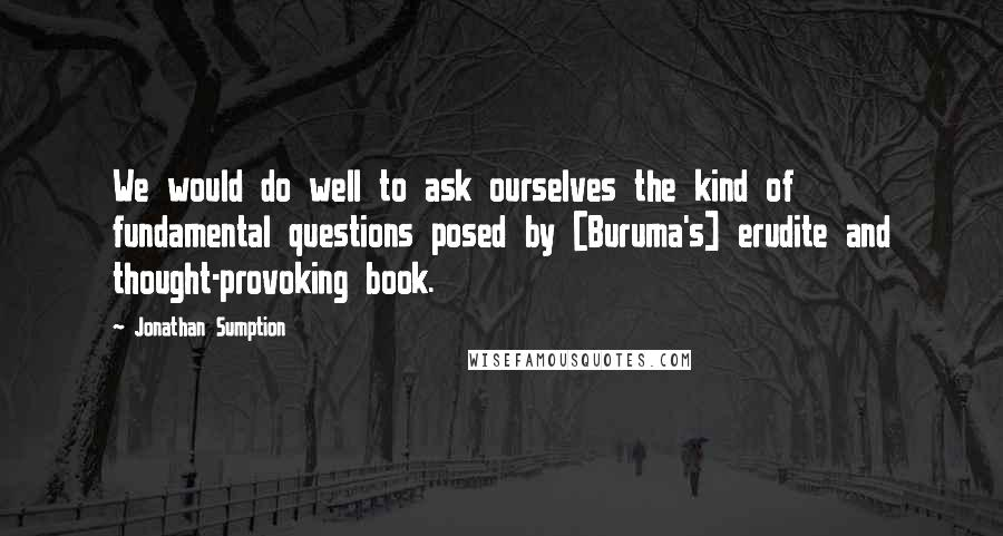Jonathan Sumption quotes: We would do well to ask ourselves the kind of fundamental questions posed by [Buruma's] erudite and thought-provoking book.