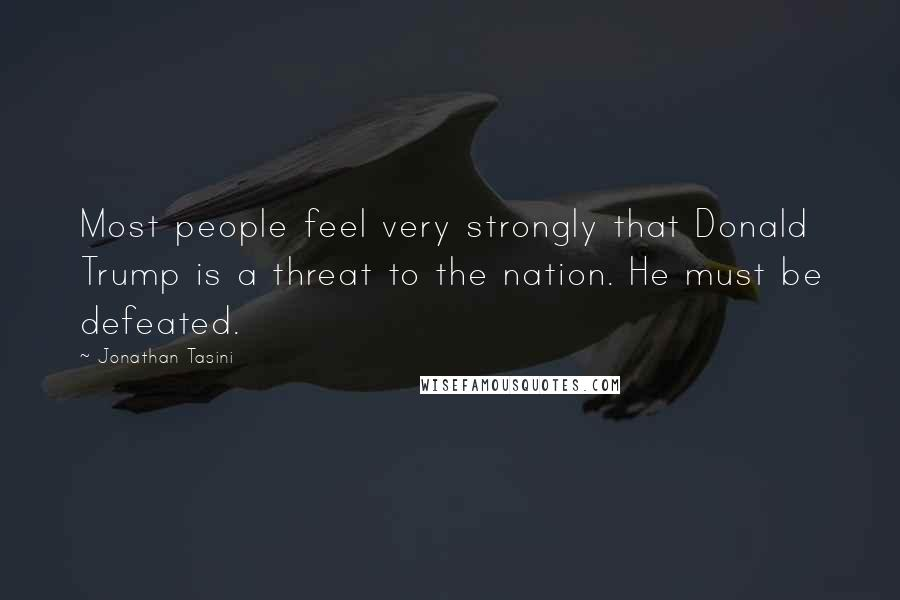 Jonathan Tasini quotes: Most people feel very strongly that Donald Trump is a threat to the nation. He must be defeated.