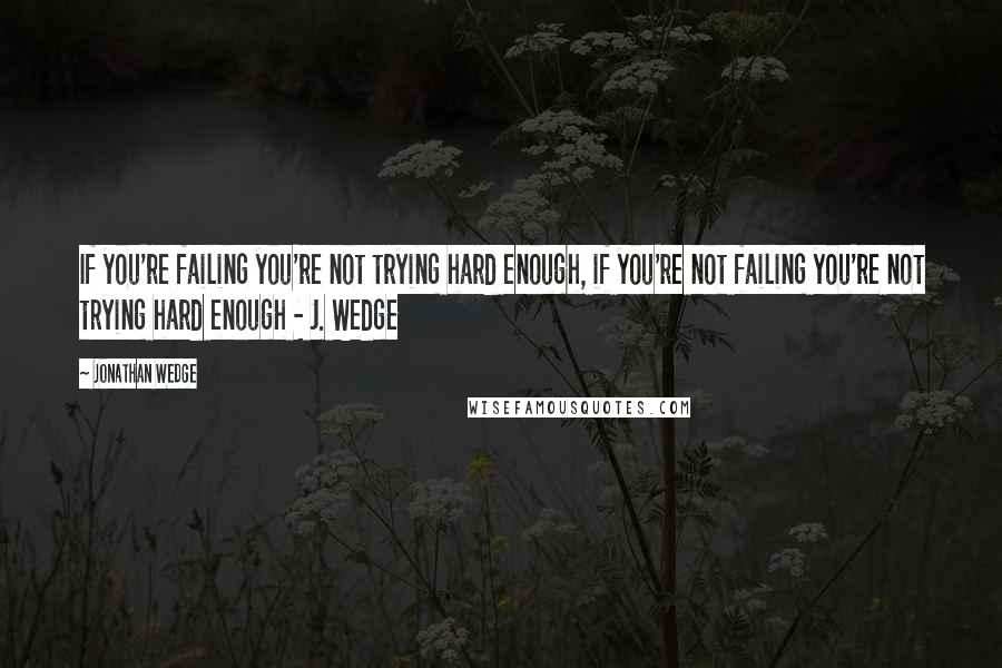 Jonathan Wedge quotes: If you're failing you're not trying hard enough, if you're not failing you're not trying hard enough - J. Wedge