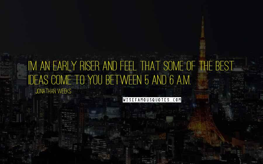 Jonathan Weeks quotes: I'm an early riser and feel that some of the best ideas come to you between 5 and 6 a.m.