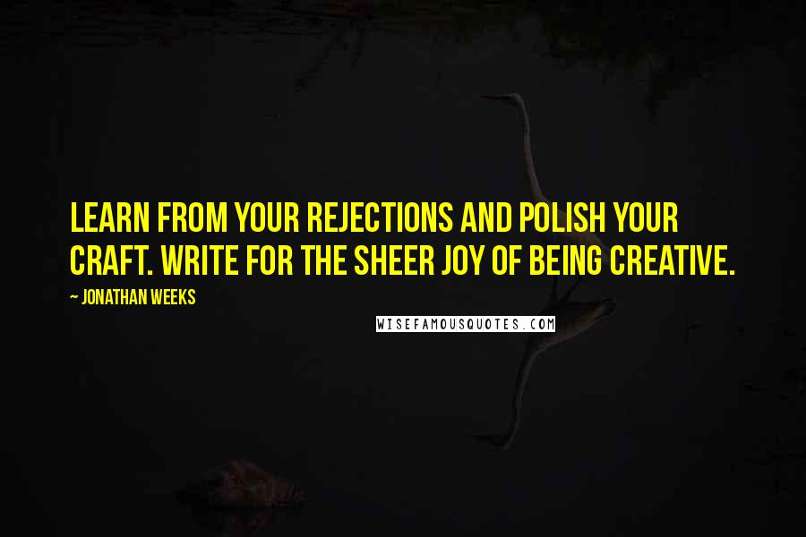 Jonathan Weeks quotes: Learn from your rejections and polish your craft. Write for the sheer joy of being creative.