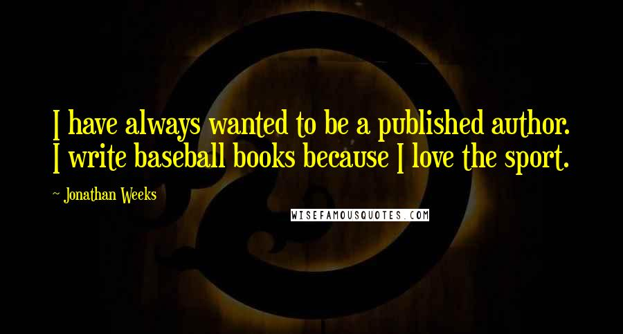 Jonathan Weeks quotes: I have always wanted to be a published author. I write baseball books because I love the sport.
