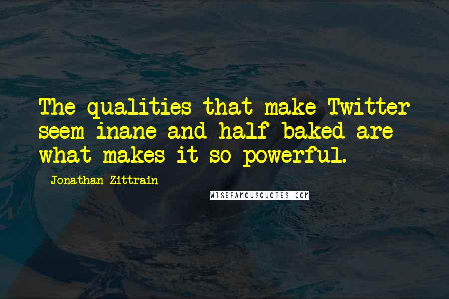 Jonathan Zittrain quotes: The qualities that make Twitter seem inane and half-baked are what makes it so powerful.