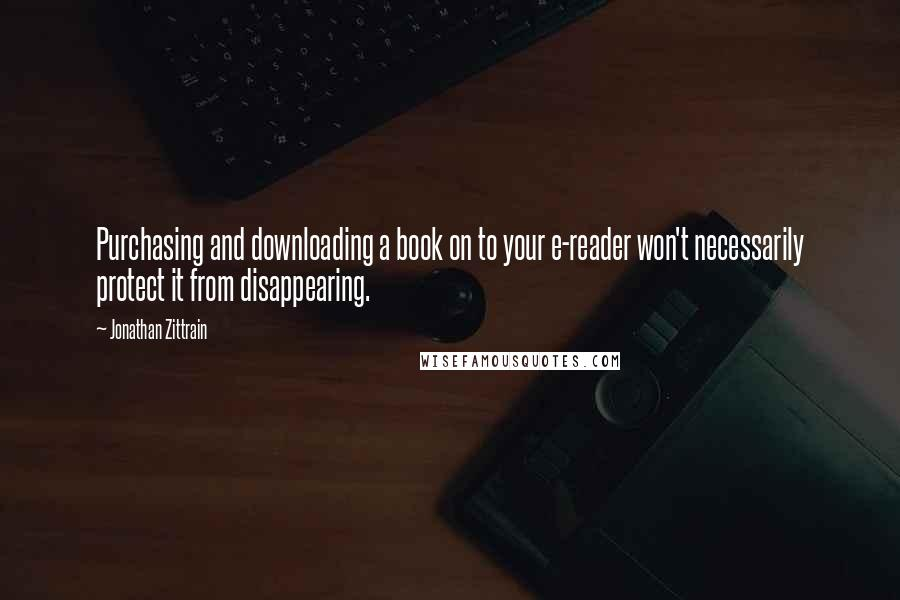 Jonathan Zittrain quotes: Purchasing and downloading a book on to your e-reader won't necessarily protect it from disappearing.